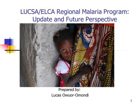 1 LUCSA/ELCA Regional Malaria Program: Update and Future Perspective Prepared by: Lucas Owuor-Omondi.