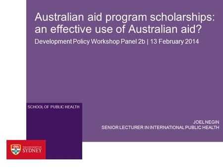 SCHOOL OF PUBLIC HEALTH Australian aid program scholarships: an effective use of Australian aid? Development Policy Workshop Panel 2b | 13 February 2014.
