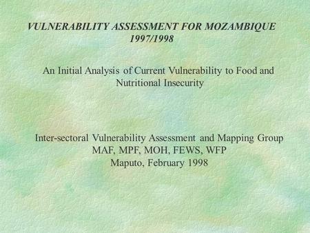 VULNERABILITY ASSESSMENT FOR MOZAMBIQUE 1997/1998 An Initial Analysis of Current Vulnerability to Food and Nutritional Insecurity Inter-sectoral Vulnerability.