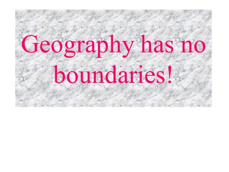 Geography has no boundaries! Boundary: an invisible line marking the extent of a country's territory Physical boundaries: rivers, deserts, mountains,