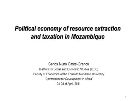 Political economy of <strong>resource</strong> extraction <strong>and</strong> taxation in Mozambique Carlos Nuno Castel-Branco Institute for Social <strong>and</strong> Economic Studies (IESE) Faculty.