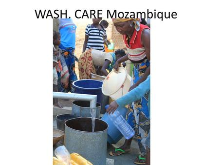 WASH, CARE Mozambique. Active WASH projects Project name DonorStart date End date FocusFundingArea SCIPPathfinder/ USAID Aug 09July 14 Watsan access$3,201,1715.