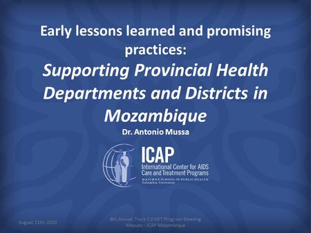 Early lessons learned and promising practices: Supporting Provincial Health Departments and Districts in Mozambique Dr. Antonio Mussa 8th Annual Track.
