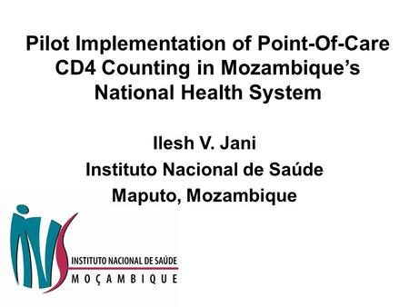 Pilot Implementation of Point-Of-Care CD4 Counting in Mozambique's National Health System Ilesh V. Jani Instituto Nacional de Saúde Maputo, Mozambique.