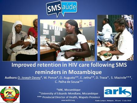 Www.ias2013.org Kuala Lumpur, Malaysia, 30 June - 3 July 2013 Improved retention in HIV care following SMS reminders in Mozambique Authors: D. Joseph Davey*,