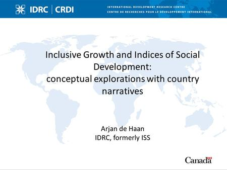 Inclusive Growth and Indices of Social Development: conceptual explorations with country narratives Arjan de Haan IDRC, formerly ISS.