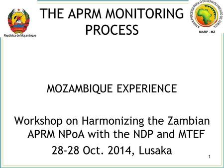 THE APRM MONITORING PROCESS MOZAMBIQUE EXPERIENCE Workshop on Harmonizing the Zambian APRM NPoA with the NDP and MTEF 28-28 Oct. 2014, Lusaka 1.