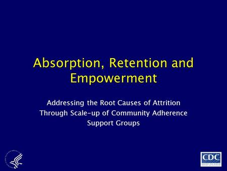 Absorption, Retention and Empowerment Addressing the Root Causes of Attrition Through Scale-up of Community Adherence Support Groups.