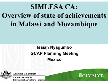 SIMLESA CA: Overview of state of achievements in Malawi and Mozambique Isaiah Nyagumbo GCAP Planning Meeting Mexico.