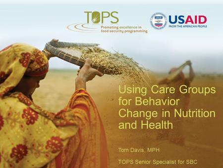 Using Care Groups for Behavior Change in Nutrition and Health Tom Davis, MPH TOPS Senior Specialist for SBC.