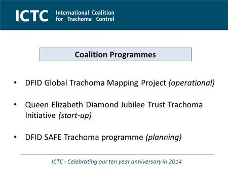 ICTC - Celebrating our ten year anniversary in 2014 DFID Global Trachoma Mapping Project (operational) Queen Elizabeth Diamond Jubilee Trust Trachoma Initiative.