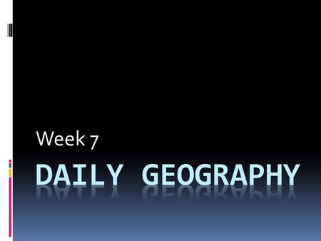 Week 7 Daily Geography.