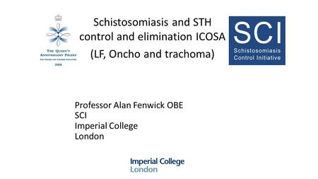 Professor Alan Fenwick OBE SCI Imperial College London Schistosomiasis and STH control and elimination ICOSA (LF, Oncho and trachoma)