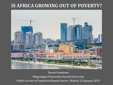 IS AFRICA GROWING OUT OF POVERTY? Ewout Frankema Wageningen University, Utrecht University Public Lecture at Fundación Ramón Areces, Madrid, 22 January.