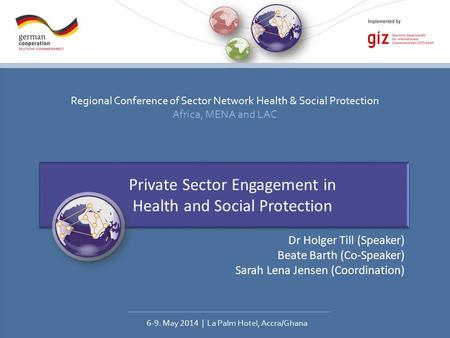 Regional Conference of Sector Network Health & Social Protection Africa, MENA and LAC 6-9. May 2014 | La Palm Hotel, Accra/Ghana Private Sector Engagement.