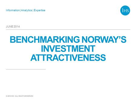 Information | Analytics | Expertise © 2014 IHS / ALL RIGHTS RESERVED BENCHMARKING NORWAY'S INVESTMENT ATTRACTIVENESS JUNE 2014.