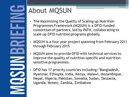 About MQSUN The Maximising the Quality of Scaling up Nutrition Programmes Framework (MQSUN) is a DFID-funded consortium of partners, led by PATH, collaborating.
