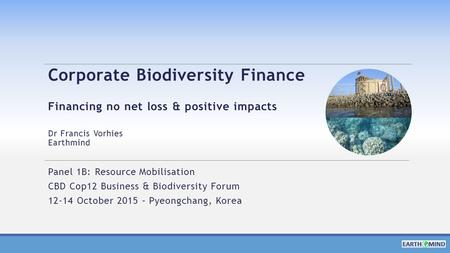 Corporate Biodiversity Finance Financing no net loss & positive impacts Dr Francis Vorhies Earthmind Panel 1B: Resource Mobilisation CBD Cop12 Business.