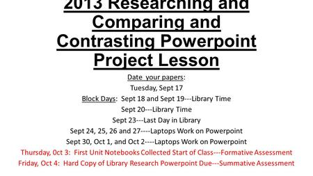 2013 Researching and Comparing and Contrasting Powerpoint Project Lesson Date your papers: Tuesday, Sept 17 Block Days: Sept 18 and Sept 19---Library Time.