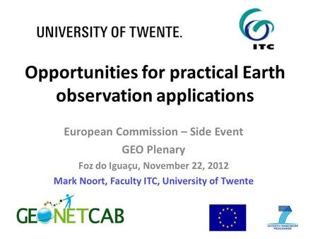 Opportunities for practical Earth observation applications European Commission – Side Event GEO Plenary Foz do Iguaçu, November 22, 2012 Mark Noort, Faculty.