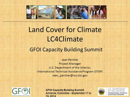 GFOI Capacity Building Summit Armenia, Colombia – September 17 to 19, 2014 Land Cover for Climate LC4Climate GFOI Capacity Building Summit Jean Parcher.