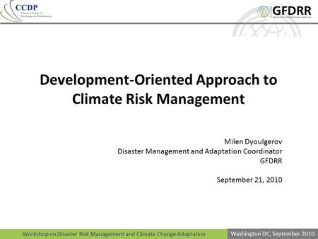 Workshop on Disaster Risk Management and Climate Change Adaptation Washington DC, September 2010 Development-Oriented Approach to Climate Risk Management.