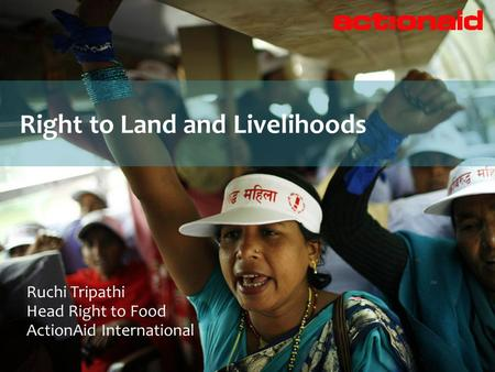 Right to Land and Livelihoods Ruchi Tripathi Head Right to Food ActionAid International.