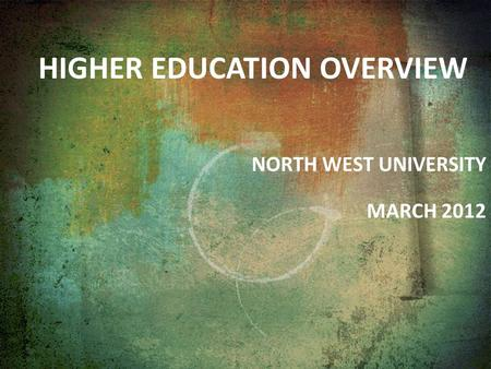 HIGHER EDUCATION OVERVIEW NORTH WEST UNIVERSITY MARCH 2012.