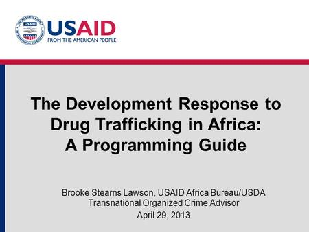 The Development Response to Drug Trafficking in Africa: A Programming Guide Brooke Stearns Lawson, USAID Africa Bureau/USDA Transnational Organized Crime.
