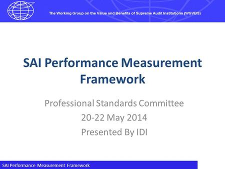 SAI Performance Measurement Framework Professional Standards Committee 20-22 May 2014 Presented By IDI.