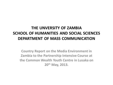 THE UNVERSITY OF ZAMBIA SCHOOL OF HUMANITIES AND SOCIAL SCIENCES DEPARTMENT OF MASS COMMUNICATION Country Report on the Media Environment in Zambia to.