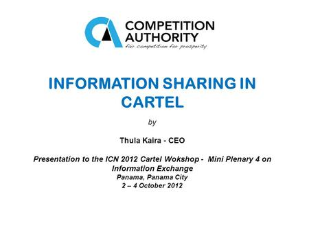 INFORMATION SHARING IN CARTEL by Thula Kaira - CEO Presentation to the ICN 2012 Cartel Wokshop - Mini Plenary 4 on Information Exchange Panama, Panama.