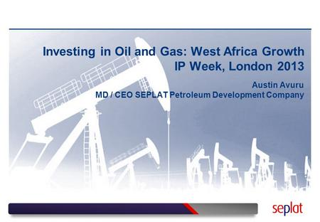 Investing in Oil and Gas: West Africa Growth IP Week, London 2013 Austin Avuru MD / CEO SEPLAT Petroleum Development Company.