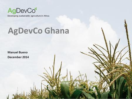 AgDevCo Ghana Manuel Bueno December 2014. 2 Our Approach A G D EV C O IS A NOT - FOR - PROFIT AGRICULTURAL DEVELOPMENT FUND Mozambique (2010): Management.