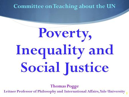 1 Committee on Teaching about the UN Thomas Pogge Leitner Professor of Philosophy and International Affairs, Yale University Poverty, Inequality and Social.