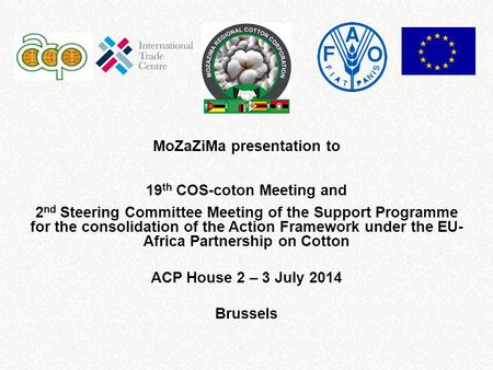 MoZaZiMa presentation to 19 th COS-coton Meeting and 2 nd Steering Committee Meeting of the Support Programme for the consolidation of the Action Framework.