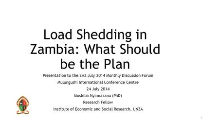 Load Shedding in Zambia: What Should be the Plan Presentation to the EAZ July 2014 Monthly Discussion Forum Mulungushi International Conference Centre.