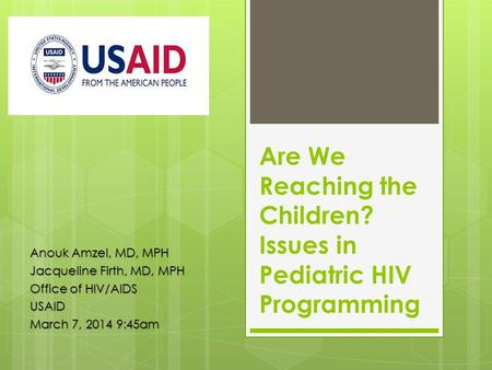 Are We Reaching the Children? Issues in Pediatric HIV Programming Anouk Amzel, MD, MPH Jacqueline Firth, MD, MPH Office of HIV/AIDS USAID March 7, 2014.