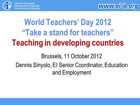 "World Teachers' Day 2012 ""Take a stand for teachers"" Teaching in developing countries Brussels, 11 October 2012 Dennis Sinyolo, EI Senior Coordinator,"