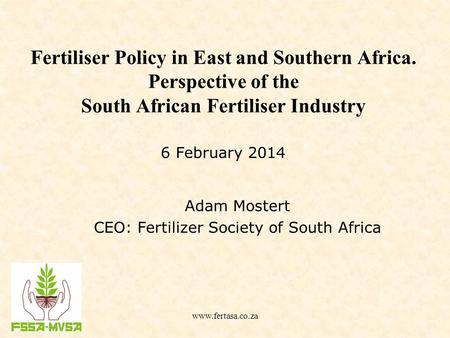 Fertiliser Policy in East and Southern Africa. Perspective of the South African Fertiliser Industry Adam Mostert CEO: Fertilizer Society of South Africa.