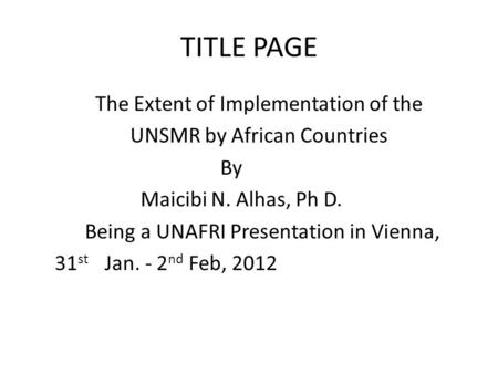 TITLE PAGE The Extent of Implementation of the UNSMR by African Countries By Maicibi N. Alhas, Ph D. Being a UNAFRI Presentation in Vienna, 31 st Jan.