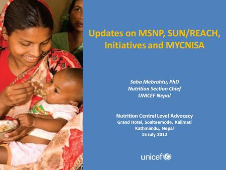 Updates on MSNP, SUN/REACH, Initiatives and MYCNISA Saba Mebrahtu, PhD Nutrition Section Chief UNICEF Nepal Nutrition Central Level Advocacy Grand Hotel,
