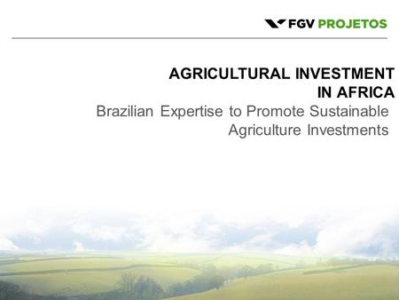 1 AGRICULTURAL INVESTMENT IN AFRICA Brazilian Expertise to Promote Sustainable Agriculture Investments.