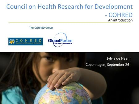 Council on Health Research for Development - COHRED An introduction Copenhagen, September 26 Sylvia de Haan.