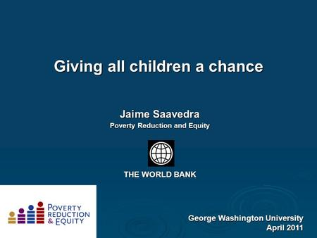 Giving all children a chance George Washington University April 2011 Jaime Saavedra Poverty Reduction and Equity THE WORLD BANK.