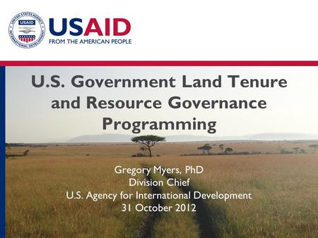 U.S. Government Land Tenure and Resource Governance Programming Gregory Myers, PhD Division Chief U.S. Agency for International Development 31 October.