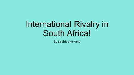 International Rivalry in South Africa! By Sophie and Amy.