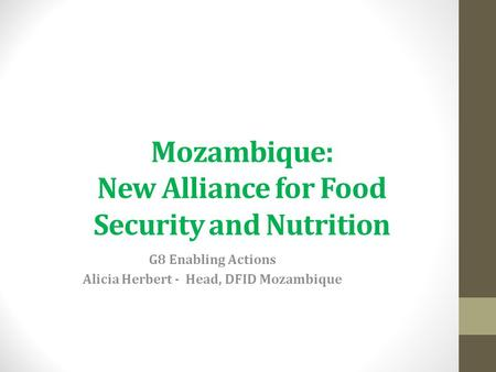 Mozambique: New Alliance for Food Security and Nutrition G8 Enabling Actions Alicia Herbert - Head, DFID Mozambique.