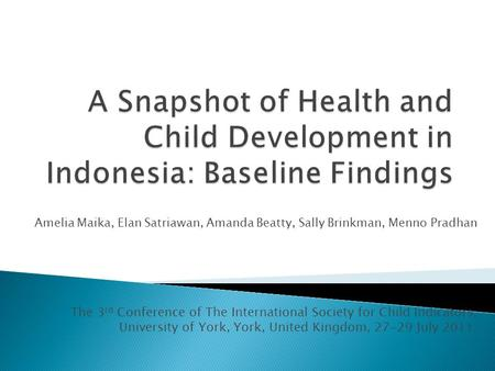 Amelia Maika, Elan Satriawan, Amanda Beatty, Sally Brinkman, Menno Pradhan The 3 rd Conference of The International Society for Child Indicators, University.