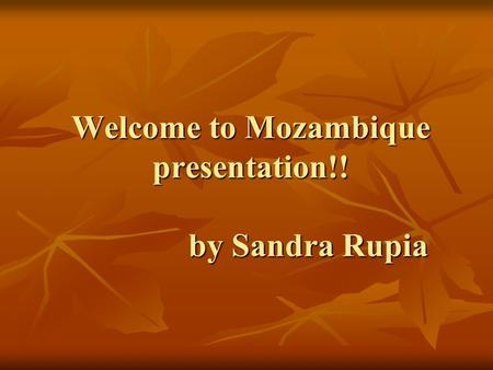 Welcome to Mozambique presentation!! by Sandra Rupia.